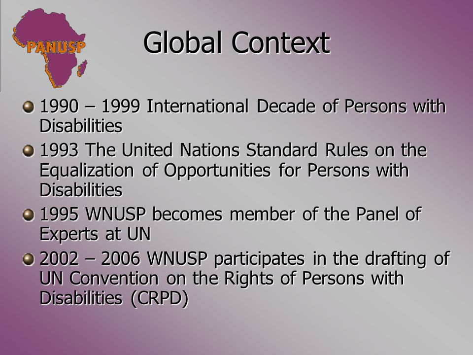 Global Context 1990 – 1999 International Decade of Persons with Disabilities 1993 The United Nations Standard Rules on the Equalization of Opportunities for Persons with Disabilities 1995 WNUSP becomes member of the Panel of Experts at UN 2002 – 2006 WNUSP participates in the drafting of UN Convention on the Rights of Persons with Disabilities (CRPD)