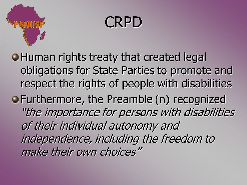 CRPD Human rights treaty that created legal obligations for State Parties to promote and respect the rights of people with disabilities Furthermore, the Preamble (n) recognized the importance for persons with disabilities of their individual autonomy and independence, including the freedom to make their own choices