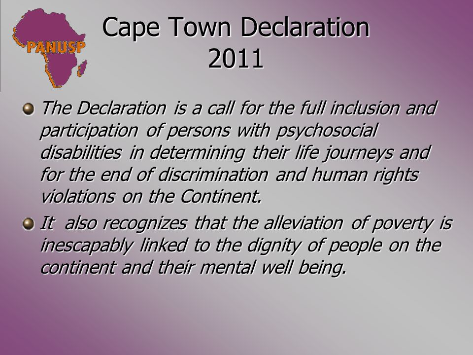 Cape Town Declaration 2011 The Declaration is a call for the full inclusion and participation of persons with psychosocial disabilities in determining their life journeys and for the end of discrimination and human rights violations on the Continent.