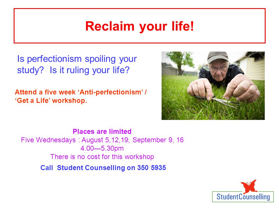 Reclaim your life! Is perfectionism spoiling your study? Is it ruling your life? Attend a five week 'Anti-perfectionism' / 'Get a Life' workshop. Plac