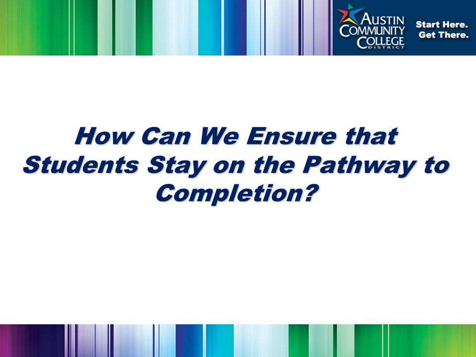 How Can We Ensure that Students Stay on the Pathway to Completion?