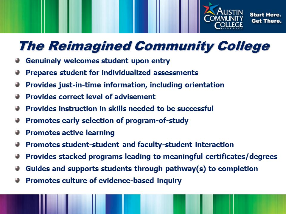 The Reimagined Community College Genuinely welcomes student upon entry Prepares student for individualized assessments Provides just-in-time information, including orientation Provides correct level of advisement Provides instruction in skills needed to be successful Promotes early selection of program-of-study Promotes active learning Promotes student-student and faculty-student interaction Provides stacked programs leading to meaningful certificates/degrees Guides and supports students through pathway(s) to completion Promotes culture of evidence-based inquiry