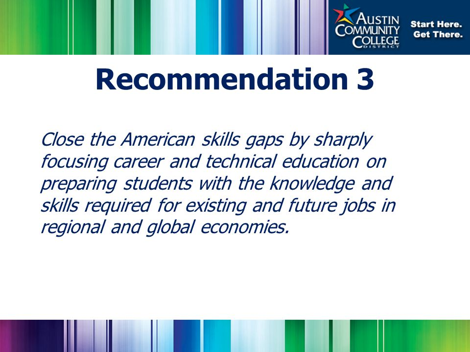 Close the American skills gaps by sharply focusing career and technical education on preparing students with the knowledge and skills required for existing and future jobs in regional and global economies.