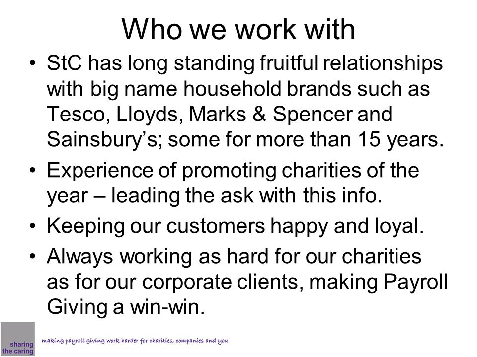 Who we work with StC has long standing fruitful relationships with big name household brands such as Tesco, Lloyds, Marks & Spencer and Sainsbury's; some for more than 15 years.