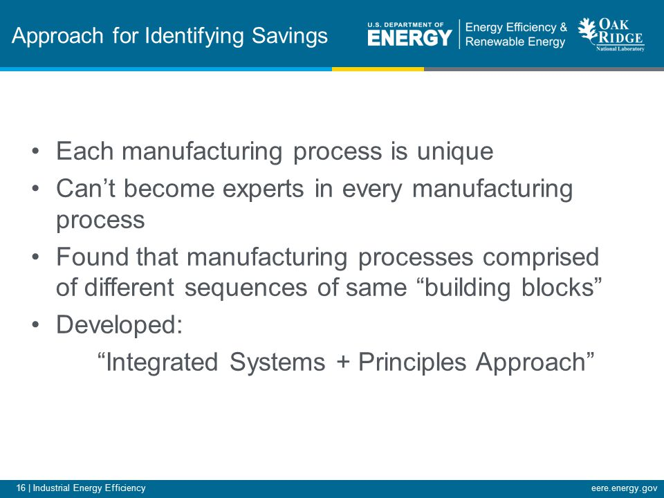 16 | Industrial Energy Efficiencyeere.energy.gov Approach for Identifying Savings Each manufacturing process is unique Can't become experts in every manufacturing process Found that manufacturing processes comprised of different sequences of same building blocks Developed: Integrated Systems + Principles Approach