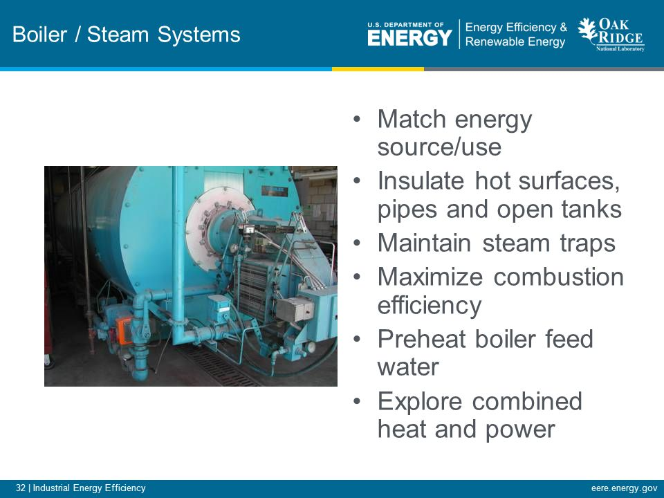 32 | Industrial Energy Efficiencyeere.energy.gov Boiler / Steam Systems Match energy source/use Insulate hot surfaces, pipes and open tanks Maintain steam traps Maximize combustion efficiency Preheat boiler feed water Explore combined heat and power