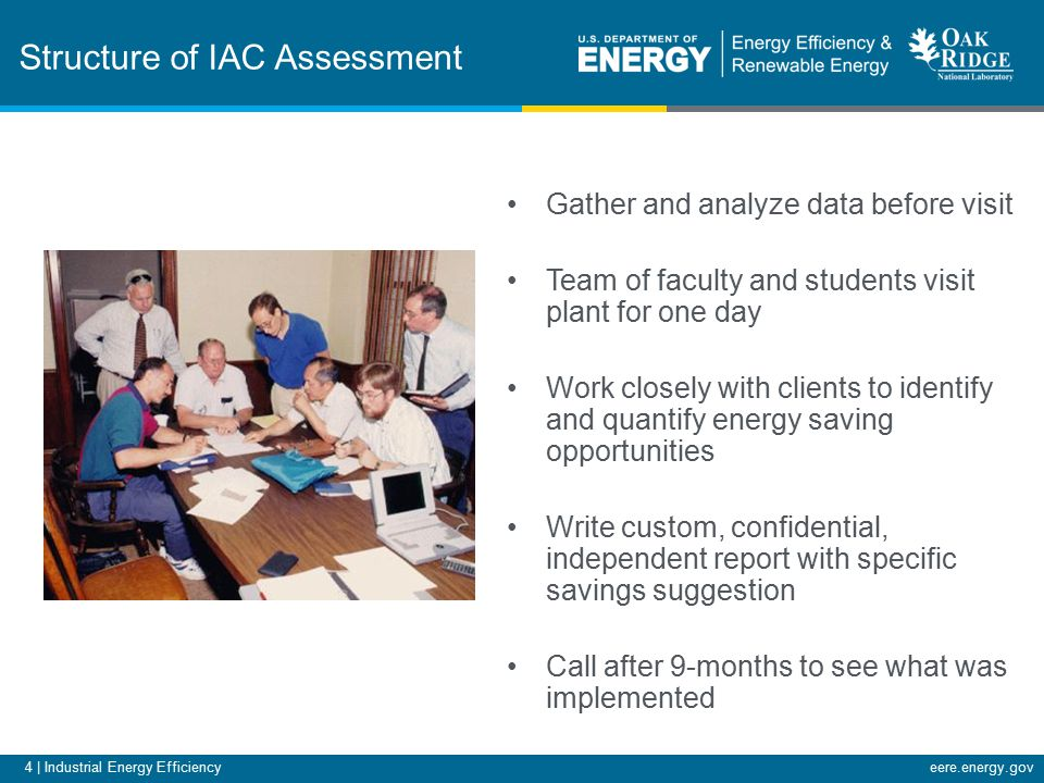 4 | Industrial Energy Efficiencyeere.energy.gov Structure of IAC Assessment Gather and analyze data before visit Team of faculty and students visit plant for one day Work closely with clients to identify and quantify energy saving opportunities Write custom, confidential, independent report with specific savings suggestion Call after 9-months to see what was implemented