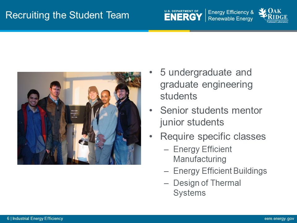 6 | Industrial Energy Efficiencyeere.energy.gov Recruiting the Student Team 5 undergraduate and graduate engineering students Senior students mentor junior students Require specific classes –Energy Efficient Manufacturing –Energy Efficient Buildings –Design of Thermal Systems