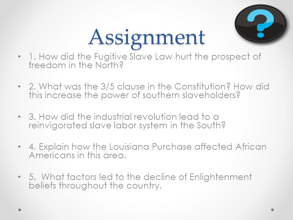 Assignment 1. How did the Fugitive Slave Law hurt the prospect of freedom in the North.