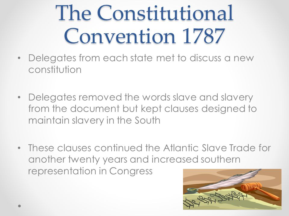 The Constitutional Convention 1787 Delegates from each state met to discuss a new constitution Delegates removed the words slave and slavery from the document but kept clauses designed to maintain slavery in the South These clauses continued the Atlantic Slave Trade for another twenty years and increased southern representation in Congress