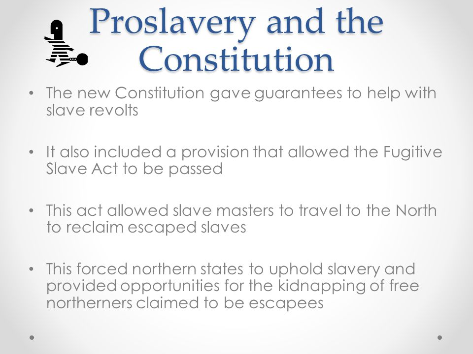 Proslavery and the Constitution The new Constitution gave guarantees to help with slave revolts It also included a provision that allowed the Fugitive Slave Act to be passed This act allowed slave masters to travel to the North to reclaim escaped slaves This forced northern states to uphold slavery and provided opportunities for the kidnapping of free northerners claimed to be escapees