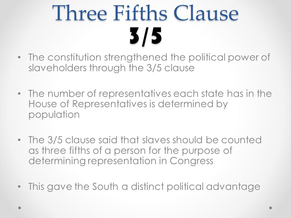 Three Fifths Clause 3/5 The constitution strengthened the political power of slaveholders through the 3/5 clause The number of representatives each state has in the House of Representatives is determined by population The 3/5 clause said that slaves should be counted as three fifths of a person for the purpose of determining representation in Congress This gave the South a distinct political advantage