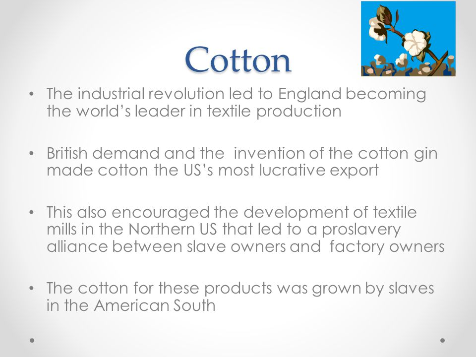 Cotton The industrial revolution led to England becoming the world's leader in textile production British demand and the invention of the cotton gin made cotton the US's most lucrative export This also encouraged the development of textile mills in the Northern US that led to a proslavery alliance between slave owners and factory owners The cotton for these products was grown by slaves in the American South