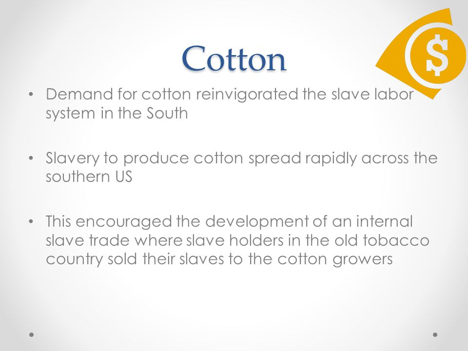 Cotton Demand for cotton reinvigorated the slave labor system in the South Slavery to produce cotton spread rapidly across the southern US This encouraged the development of an internal slave trade where slave holders in the old tobacco country sold their slaves to the cotton growers