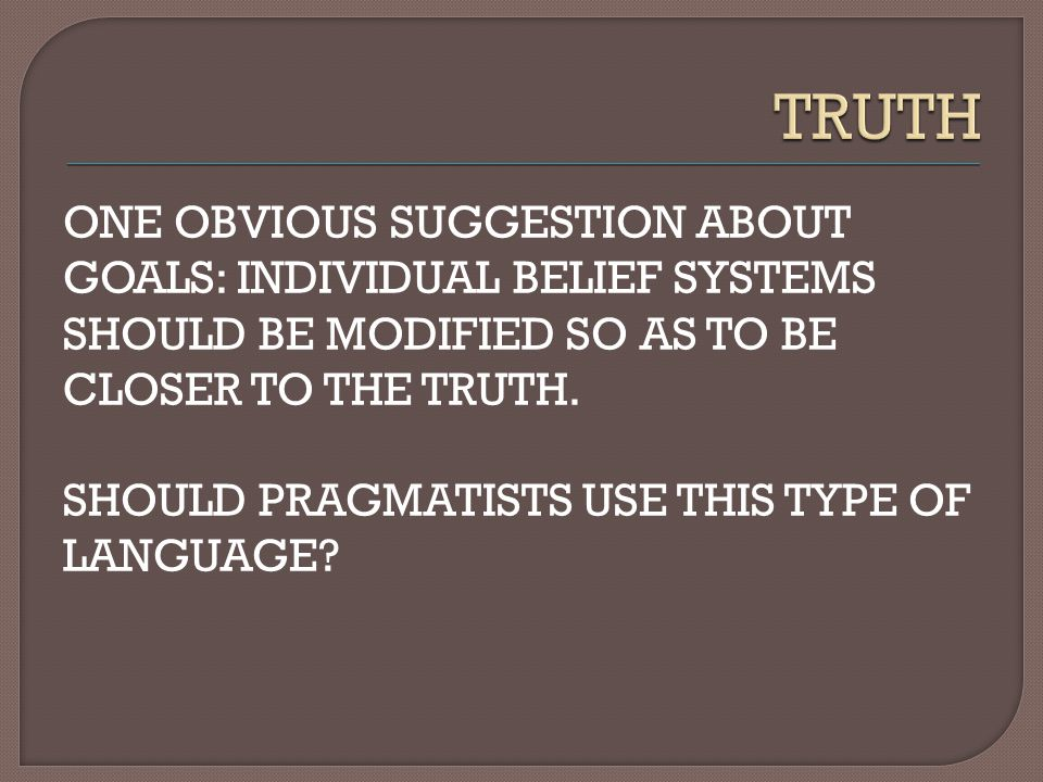 ONE OBVIOUS SUGGESTION ABOUT GOALS: INDIVIDUAL BELIEF SYSTEMS SHOULD BE MODIFIED SO AS TO BE CLOSER TO THE TRUTH.