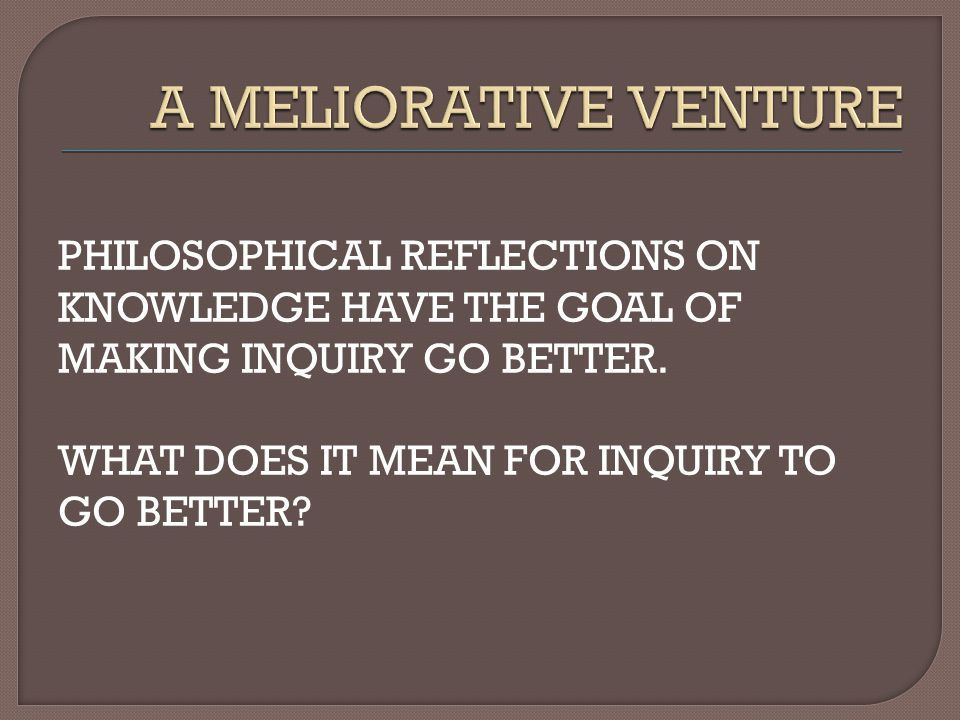 PHILOSOPHICAL REFLECTIONS ON KNOWLEDGE HAVE THE GOAL OF MAKING INQUIRY GO BETTER.