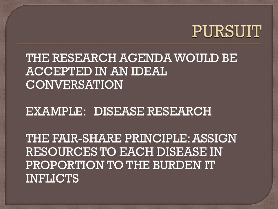 THE RESEARCH AGENDA WOULD BE ACCEPTED IN AN IDEAL CONVERSATION EXAMPLE: DISEASE RESEARCH THE FAIR-SHARE PRINCIPLE: ASSIGN RESOURCES TO EACH DISEASE IN PROPORTION TO THE BURDEN IT INFLICTS