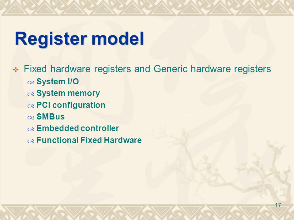 17 Register model  Fixed hardware registers and Generic hardware registers  System I/O  System memory  PCI configuration  SMBus  Embedded contro