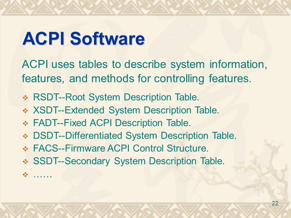 22 ACPI uses tables to describe system information, features, and methods for controlling features. ACPI Software  RSDT--Root System Description Tabl