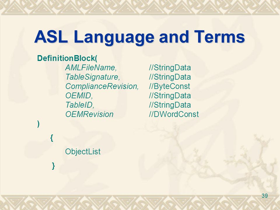 39 ASL Language and Terms DefinitionBlock( AMLFileName,//StringData TableSignature,//StringData ComplianceRevision,//ByteConst OEMID,//StringData Tabl