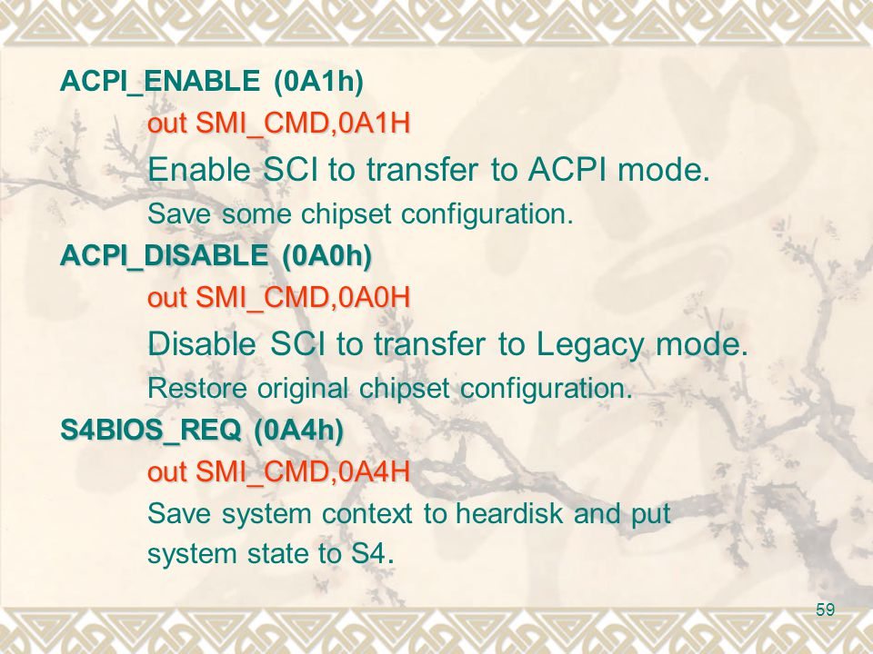 59 ACPI_ENABLE (0A1h) out SMI_CMD,0A1H Enable SCI to transfer to ACPI mode. Save some chipset configuration. ACPI_DISABLE (0A0h) out SMI_CMD,0A0H Disa