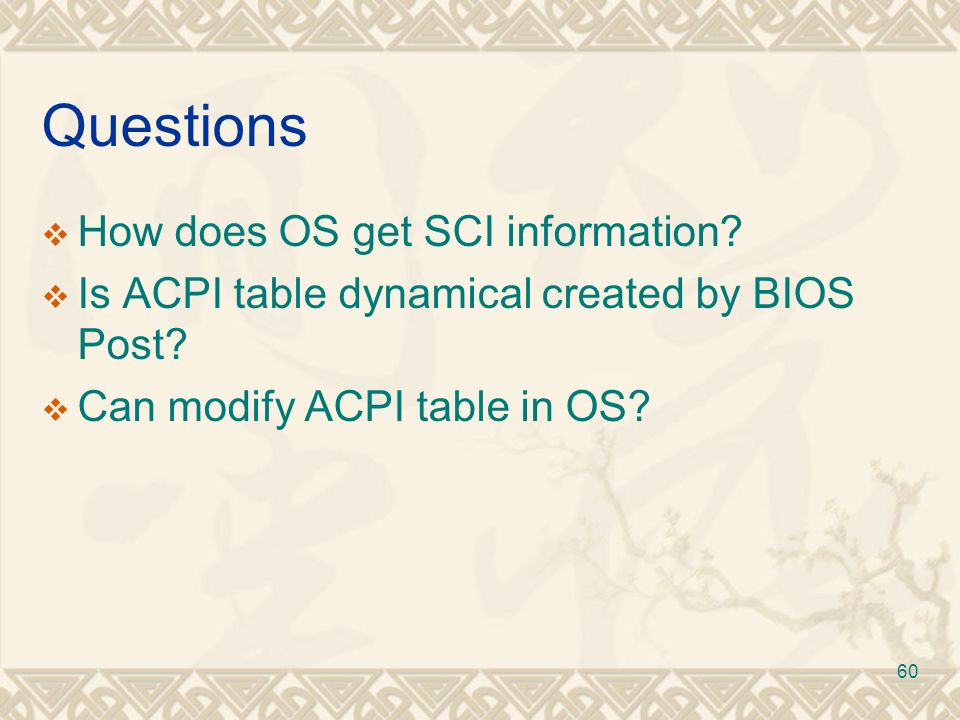 60 Questions  How does OS get SCI information?  Is ACPI table dynamical created by BIOS Post?  Can modify ACPI table in OS?