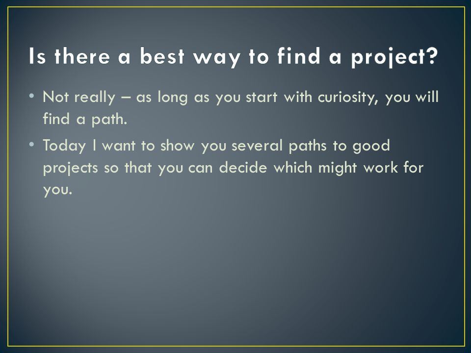 Not really – as long as you start with curiosity, you will find a path. Today I want to show you several paths to good projects so that you can decide