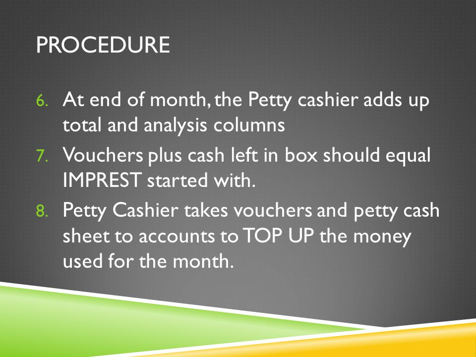 PROCEDURE 6. At end of month, the Petty cashier adds up total and analysis columns 7.