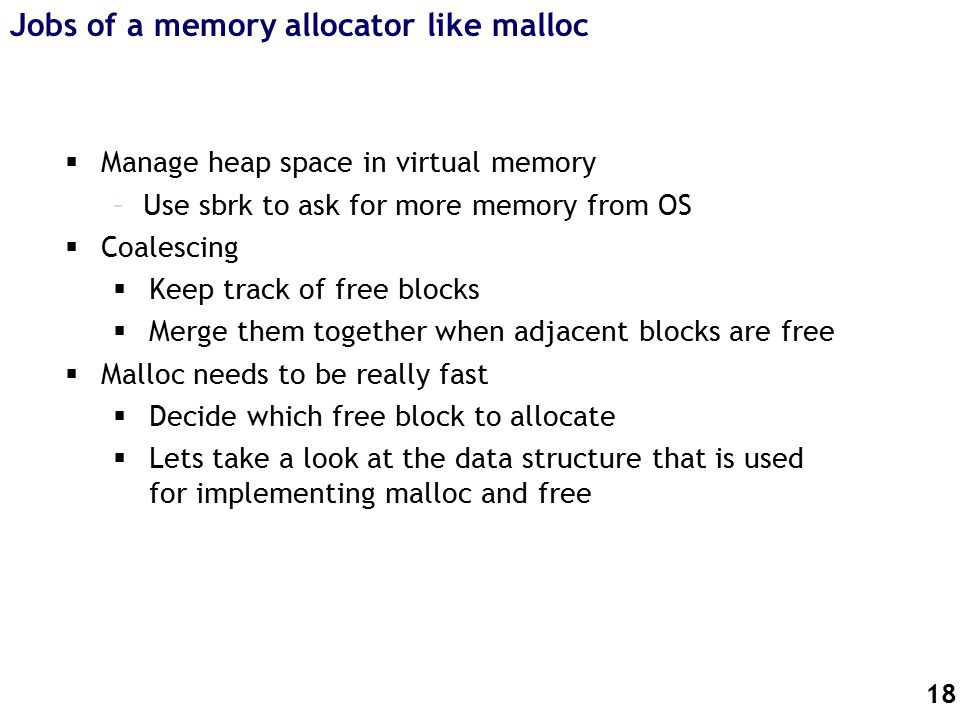18 Jobs of a memory allocator like malloc  Manage heap space in virtual memory –Use sbrk to ask for more memory from OS  Coalescing  Keep track of free blocks  Merge them together when adjacent blocks are free  Malloc needs to be really fast  Decide which free block to allocate  Lets take a look at the data structure that is used for implementing malloc and free