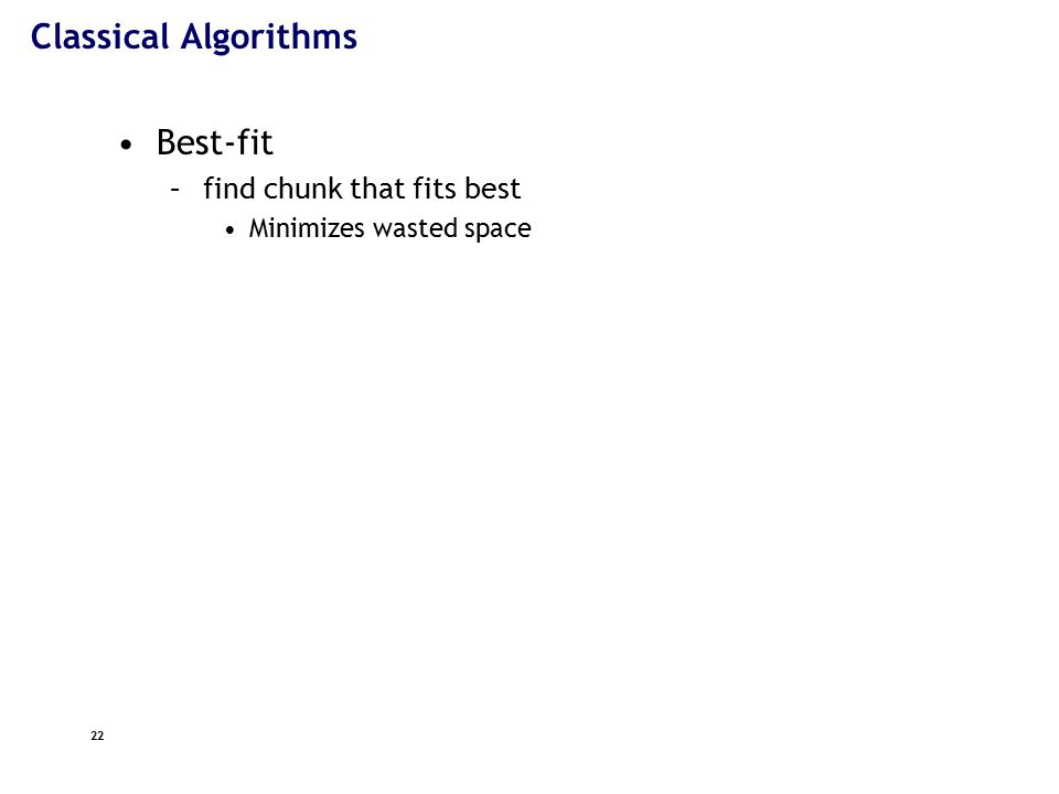 22 Classical Algorithms Best-fit –find chunk that fits best Minimizes wasted space