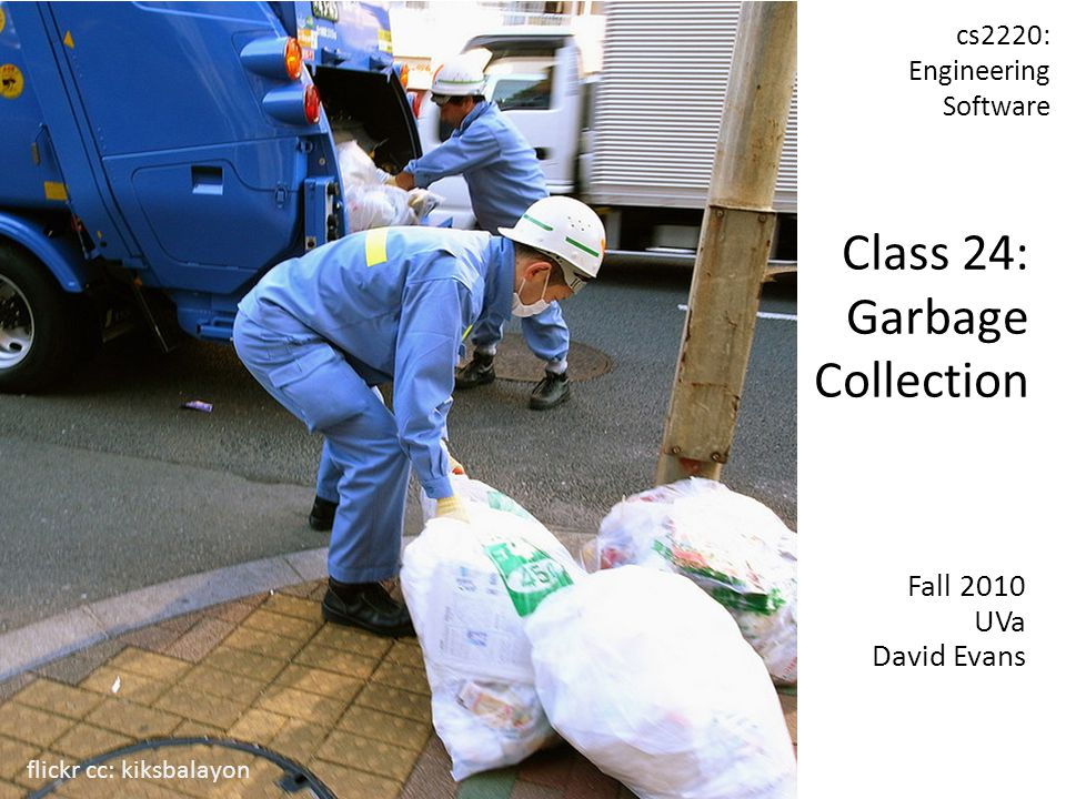 Fall 2010 UVa David Evans cs2220: Engineering Software Class 24: Garbage Collection flickr cc: kiksbalayon