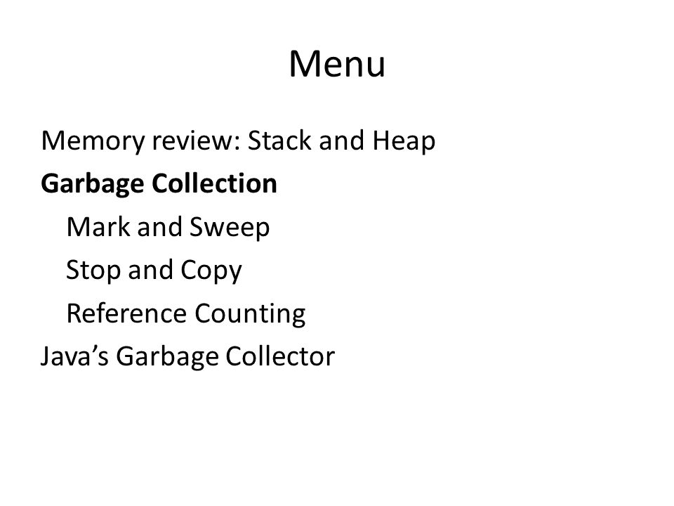 Menu Memory review: Stack and Heap Garbage Collection Mark and Sweep Stop and Copy Reference Counting Java's Garbage Collector