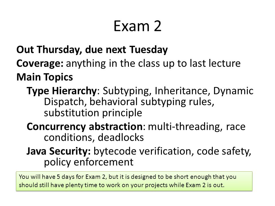 Exam 2 Out Thursday, due next Tuesday Coverage: anything in the class up to last lecture Main Topics Type Hierarchy: Subtyping, Inheritance, Dynamic Dispatch, behavioral subtyping rules, substitution principle Concurrency abstraction: multi-threading, race conditions, deadlocks Java Security: bytecode verification, code safety, policy enforcement You will have 5 days for Exam 2, but it is designed to be short enough that you should still have plenty time to work on your projects while Exam 2 is out.