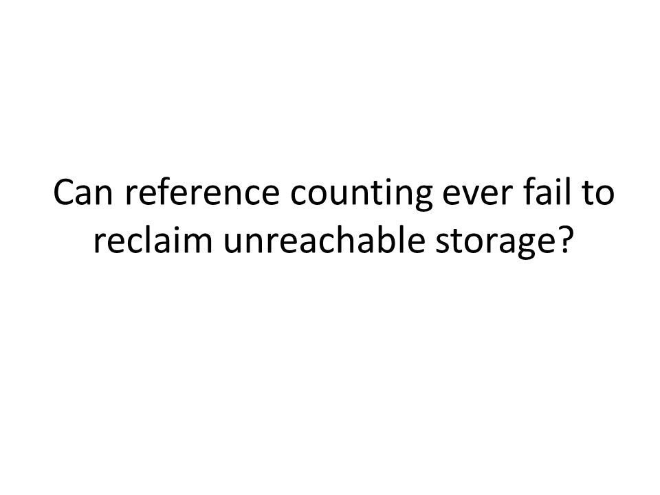 Can reference counting ever fail to reclaim unreachable storage