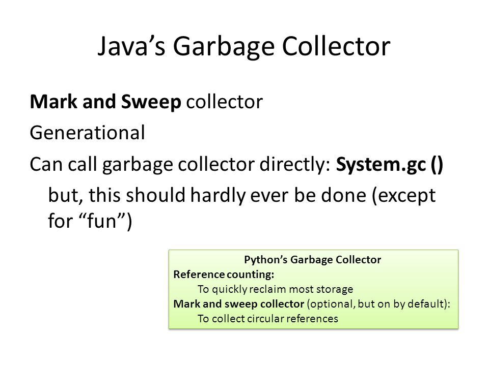 Java's Garbage Collector Mark and Sweep collector Generational Can call garbage collector directly: System.gc () but, this should hardly ever be done (except for fun ) Python's Garbage Collector Reference counting: To quickly reclaim most storage Mark and sweep collector (optional, but on by default): To collect circular references Python's Garbage Collector Reference counting: To quickly reclaim most storage Mark and sweep collector (optional, but on by default): To collect circular references