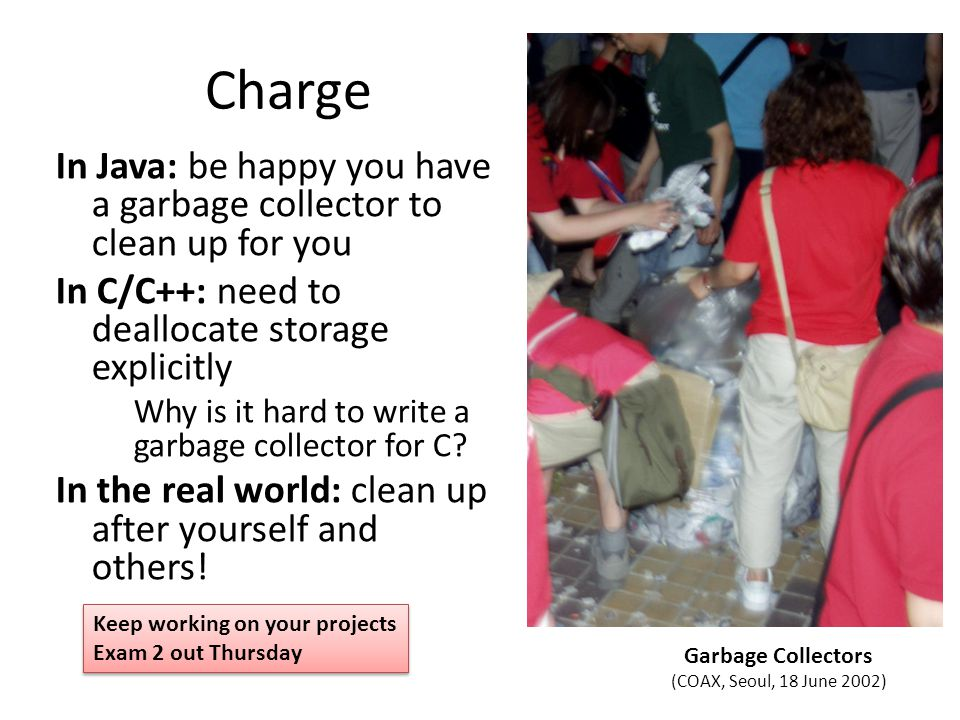 Charge In Java: be happy you have a garbage collector to clean up for you In C/C++: need to deallocate storage explicitly Why is it hard to write a garbage collector for C.