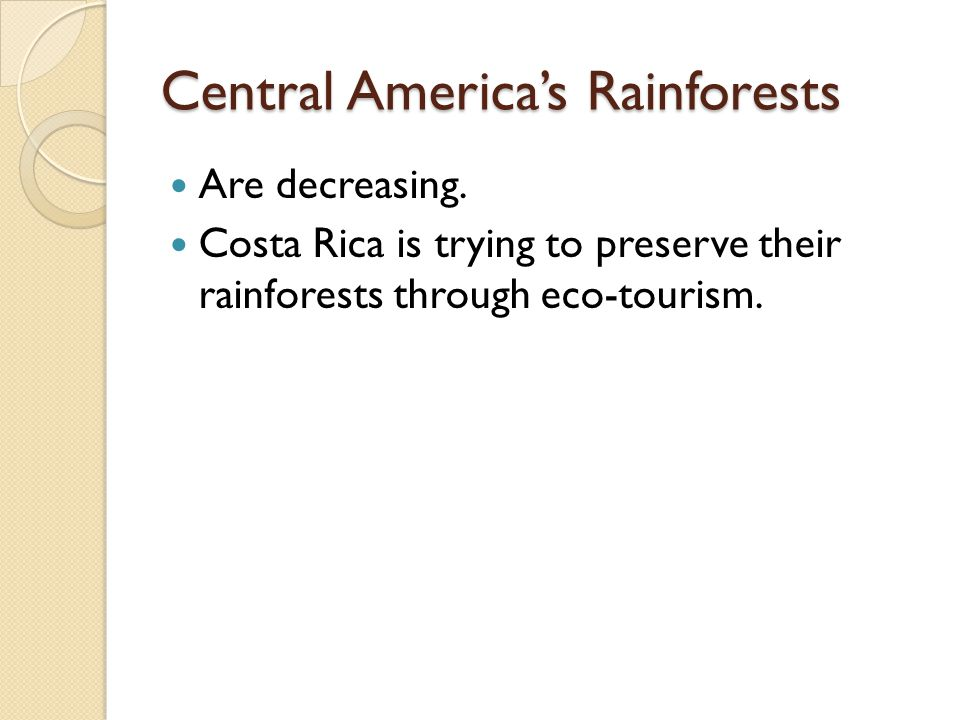 Central America's Rainforests Are decreasing. Costa Rica is trying to preserve their rainforests through eco-tourism.