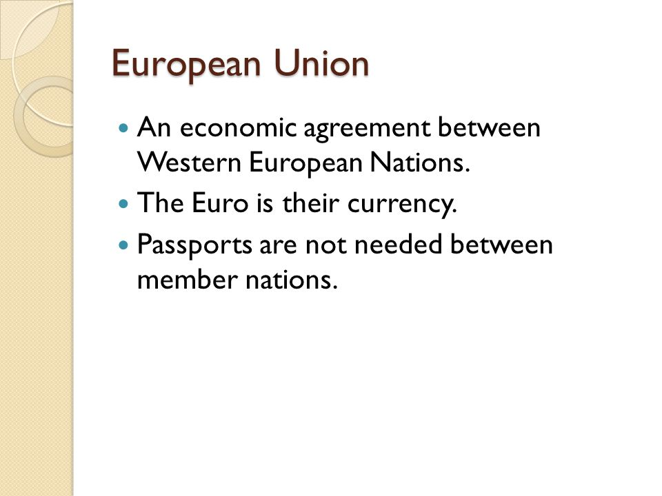 European Union An economic agreement between Western European Nations. The Euro is their currency. Passports are not needed between member nations.