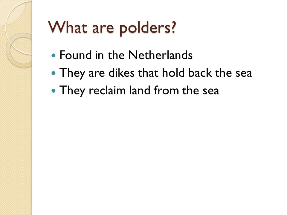 What are polders? Found in the Netherlands They are dikes that hold back the sea They reclaim land from the sea