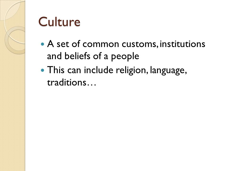 Culture A set of common customs, institutions and beliefs of a people This can include religion, language, traditions…