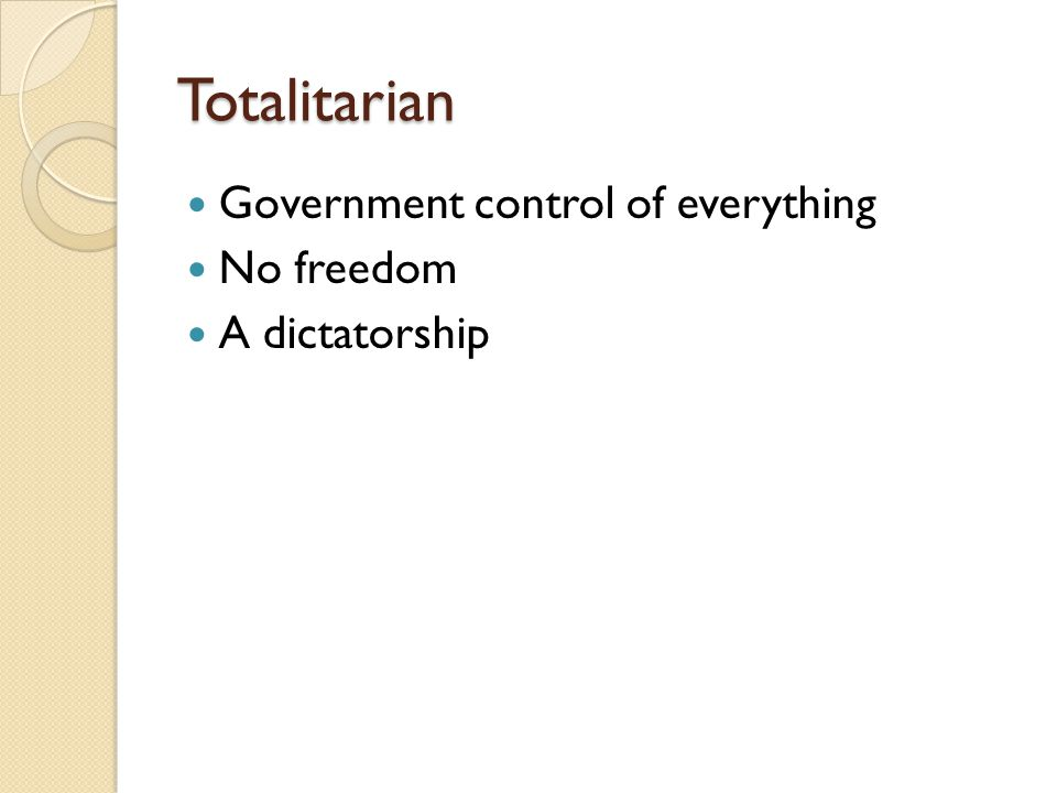 Totalitarian Government control of everything No freedom A dictatorship