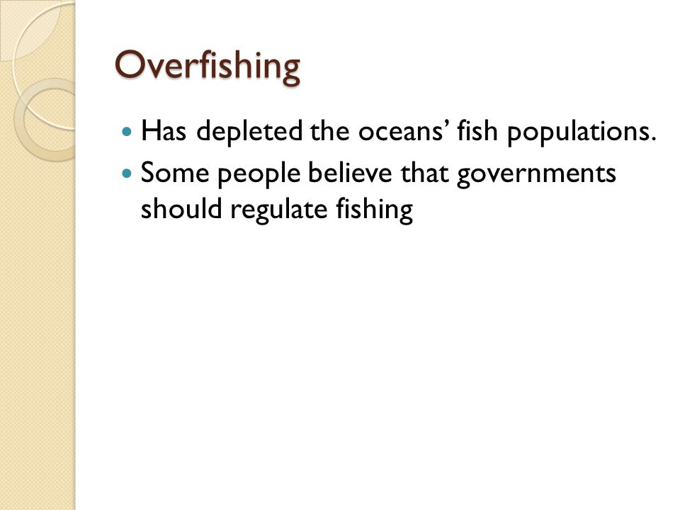 Overfishing Has depleted the oceans' fish populations. Some people believe that governments should regulate fishing