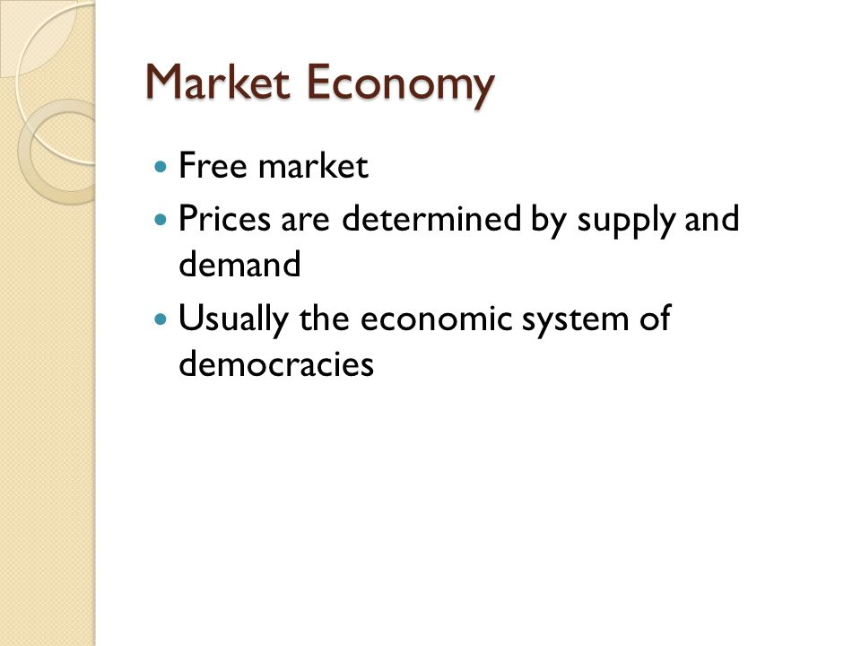 Market Economy Free market Prices are determined by supply and demand Usually the economic system of democracies