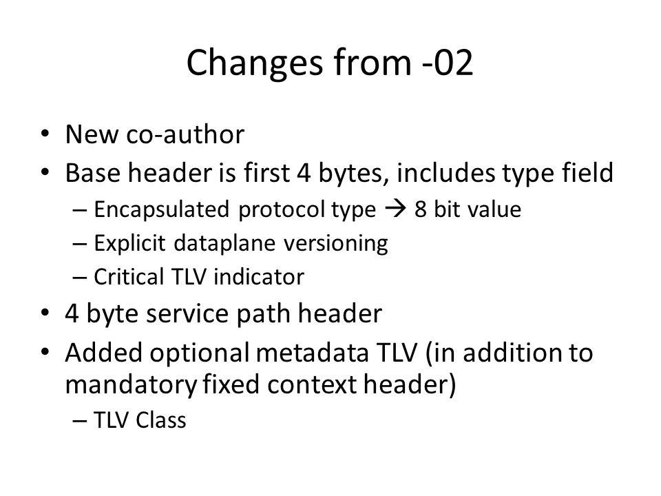 Changes from -02 New co-author Base header is first 4 bytes, includes type field – Encapsulated protocol type  8 bit value – Explicit dataplane versi