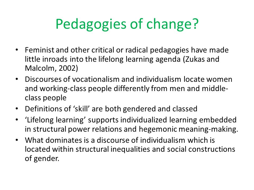 Pedagogies of change? Feminist and other critical or radical pedagogies have made little inroads into the lifelong learning agenda (Zukas and Malcolm,
