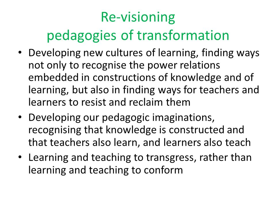 Re-visioning pedagogies of transformation Developing new cultures of learning, finding ways not only to recognise the power relations embedded in cons