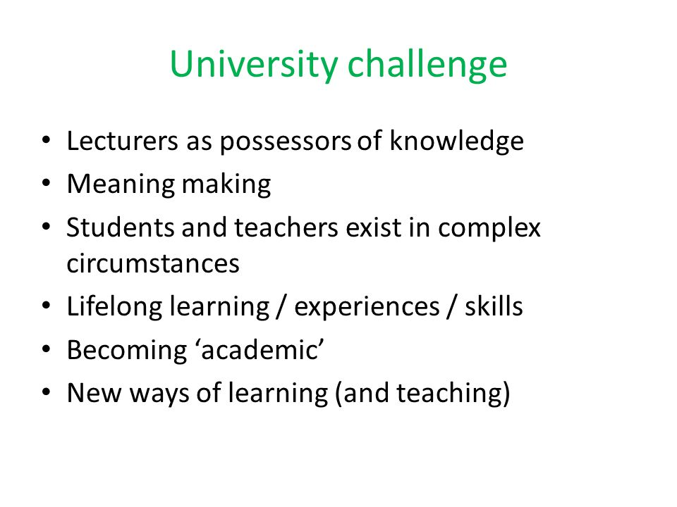 University challenge Lecturers as possessors of knowledge Meaning making Students and teachers exist in complex circumstances Lifelong learning / expe
