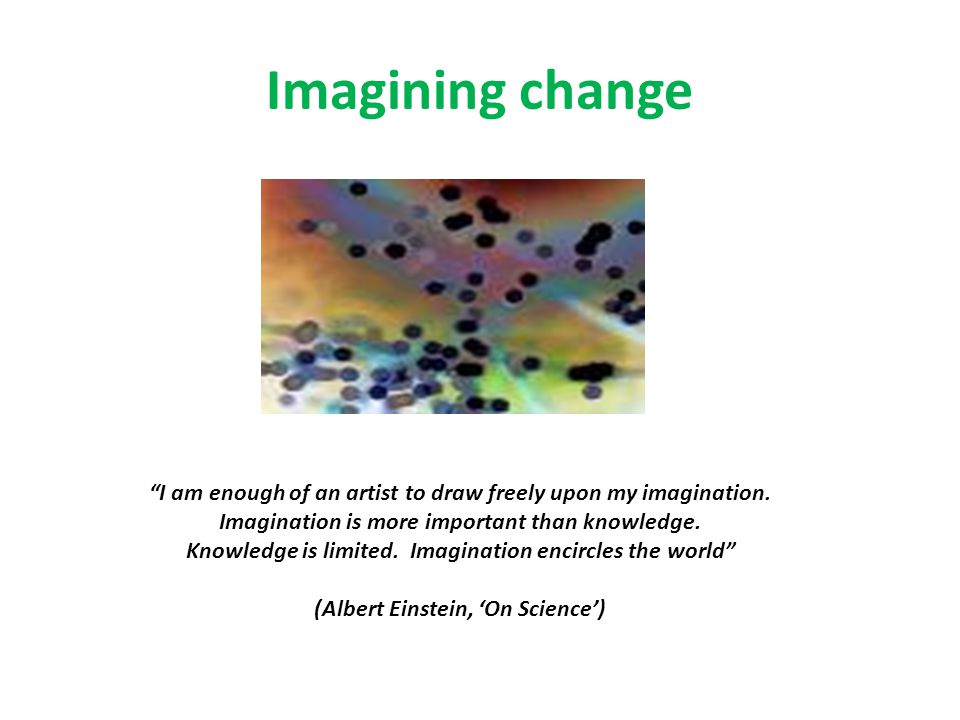 "Imagining change ""I am enough of an artist to draw freely upon my imagination. Imagination is more important than knowledge. Knowledge is limited. Ima"