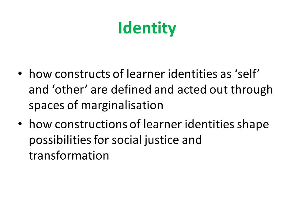 Intersected identities Perceptions of 'difference' based in normalised discourses and constructed in 'lack' Gender and its intersections with social class and 'race' is simultaneously subjective, structural and about social positionings and everyday practices (Burke and Jackson, 2007) Students (as well as teachers) are part of complex social, cultural, political, ideological and personal circumstances, and current experiences of learning will depend in part on previous ones, as well as on age, gender, social class, culture, ethnicity, varying abilities and more Belonging and 'unbelonging'