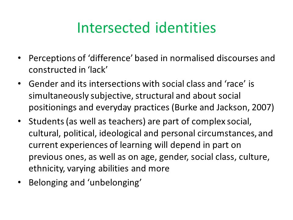 Intersected identities Perceptions of 'difference' based in normalised discourses and constructed in 'lack' Gender and its intersections with social c